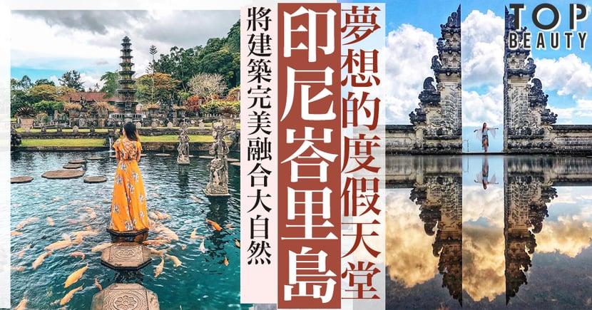 夢想中的度假天堂——峇里島,古色古香的建築融合大自然,5大必到景點!