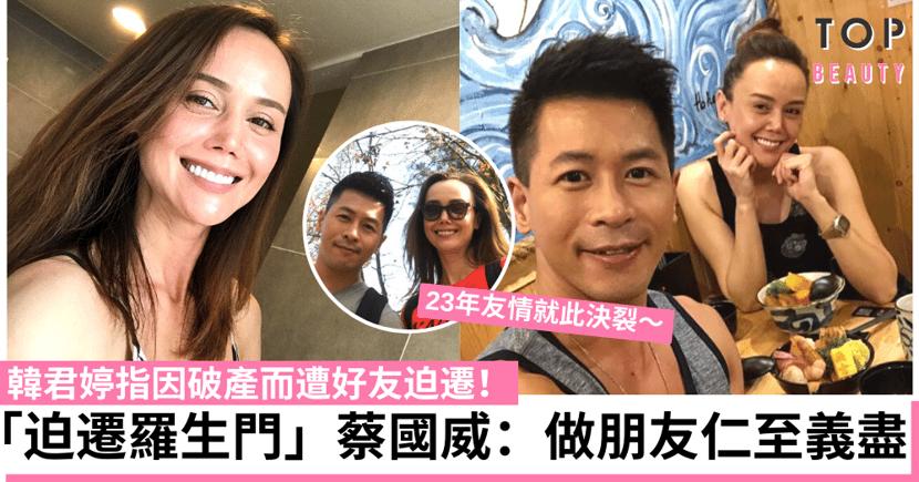 韓君婷破產後與相識23年好友決裂 蔡國威:點解要以怨報德?