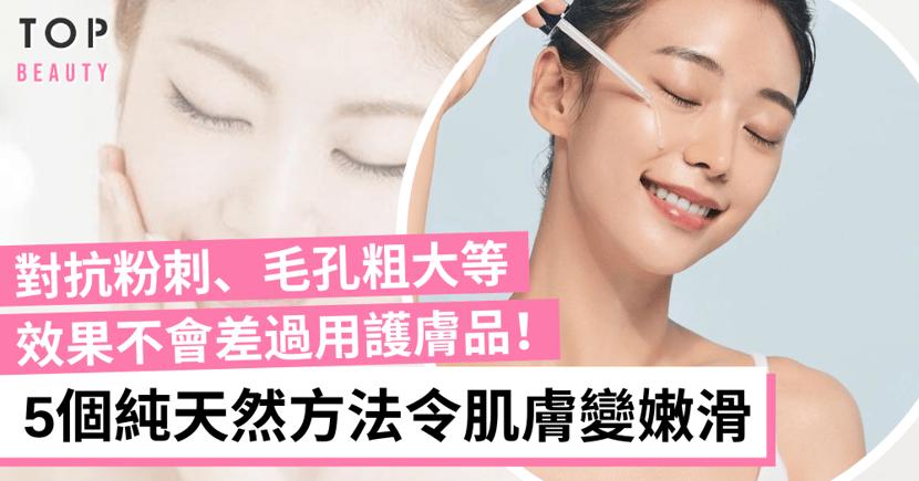 【收毛孔】5個純天然方法對抗粉刺毛孔粗大等問題 肌膚瞬間變嫩滑